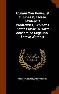 Adriani Van Royen [Et C. Linnaei] Florae Leydensis Prodromus, Exhibens Plantas Quae in Horto Academico Lugduno-Batavo Aluntur by Adrian Van Royen