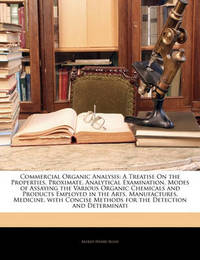 Commercial Organic Analysis: A Treatise on the Properties, Proximate, Analytical Examination, Modes of Assaying the Various Organic Chemicals and Products Employed in the Arts, Manufactures, Medicine, with Concise Methods for the Detection and Determinati by Alfred Henry Allen