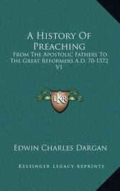 A History of Preaching: From the Apostolic Fathers to the Great Reformers A.D. 70-1572 V1 by Edwin Charles Dargan