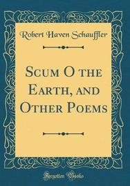 Scum O the Earth, and Other Poems (Classic Reprint) by Robert Haven Schauffler image