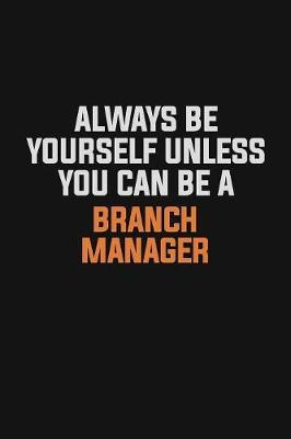 Always Be Yourself Unless You Can Be A Branch Manager by Camila Cooper