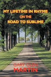 My Lifetime in Rhyme, on the Road to Sublime by Gary Glen Martin