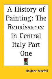 A History of Painting: The Renaissance in Central Italy Part One by Haldane Macfall