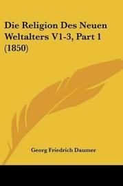 Die Religion Des Neuen Weltalters V1-3, Part 1 (1850) by Georg Friedrich Daumer