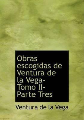 Obras Escogidas de Ventura de La Vega- Tomo II- Parte Tres by Ventura de la Vega