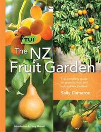 The Tui NZ Fruit Garden: The Complete Guide to Growing Fruit and Nuts in NZ by Sally Cameron