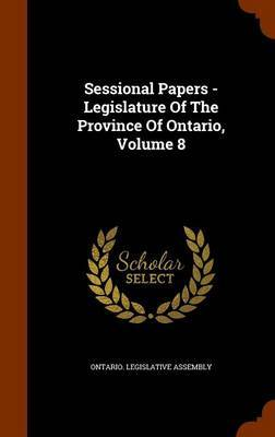 Sessional Papers - Legislature of the Province of Ontario, Volume 8 by Ontario Legislative Assembly