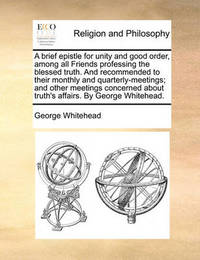 A Brief Epistle for Unity and Good Order, Among All Friends Professing the Blessed Truth. and Recommended to Their Monthly and Quarterly-Meetings; And Other Meetings Concerned about Truth's Affairs. by George Whitehead. by George Whitehead