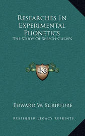 Researches in Experimental Phonetics: The Study of Speech Curves by Edward W. Scripture