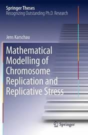 Mathematical Modelling of Chromosome Replication and Replicative Stress by Jens Karschau