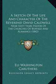 A Sketch of the Life and Character of the Reverend David Caldwell: Near Sixty Years Pastor of the Churches of Buffalo and Alamance (1842) by Eli Washington Caruthers