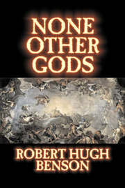 None Other Gods by Robert Hugh Benson, Fiction, Classics, History, Science Fiction by Robert , Hugh Benson image