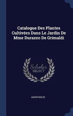 Catalogue Des Plantes Cultiv�es Dans Le Jardin de Mme Durazzo de Grimaldi by * Anonymous