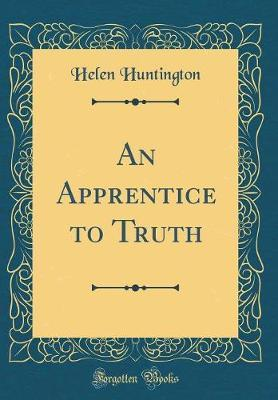 An Apprentice to Truth (Classic Reprint) by Helen Huntington