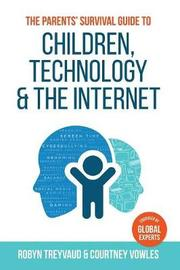 The Parents' Survival Guide to Children, Technology and the Internet by Robyn Treyvaud