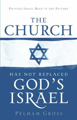 The Church Has Not Replaced God's Israel by Pelham Gross