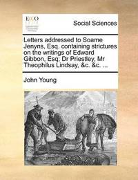Letters Addressed to Soame Jenyns, Esq. Containing Strictures on the Writings of Edward Gibbon, Esq; Dr Priestley, MR Theophilus Lindsay, &C. &C. ... by John Young