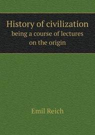 History of Civilization Being a Course of Lectures on the Origin by Emil Reich