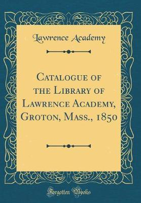 Catalogue of the Library of Lawrence Academy, Groton, Mass. 1850 (Classic Reprint) by Lawrence Academy