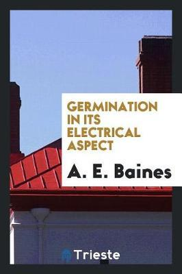 Germination in Its Electrical Aspect by A E Baines