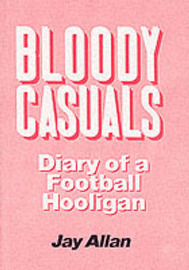 Bloody Casuals: Diary of a Football Hooligan by Jay Allan image