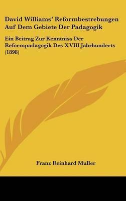 David Williams' Reformbestrebungen Auf Dem Gebiete Der Padagogik: Ein Beitrag Zur Kenntniss Der Reformpadagogik Des XVIII Jahrhunderts (1898) by Franz Reinhard Muller