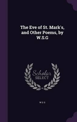 The Eve of St. Mark's, and Other Poems, by W.S.G by W S G
