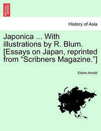 Japonica ... with Illustrations by R. Blum. [Essays on Japan, Reprinted from Scribners Magazine.] by Edwin Arnold