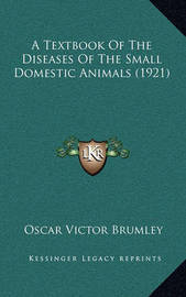 A Textbook of the Diseases of the Small Domestic Animals (1921) by Oscar Victor Brumley