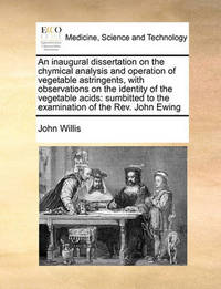 An Inaugural Dissertation on the Chymical Analysis and Operation of Vegetable Astringents, with Observations on the Identity of the Vegetable Acids by John Willis