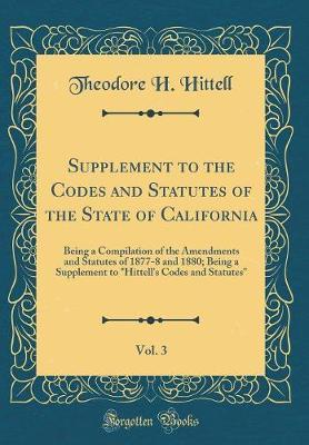 Supplement to the Codes and Statutes of the State of California, Vol. 3 by Theodore H Hittell