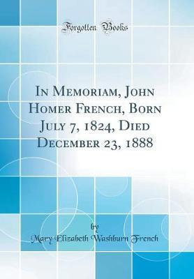 In Memoriam, John Homer French, Born July 7, 1824, Died December 23, 1888 (Classic Reprint) by Mary Elizabeth Washburn French