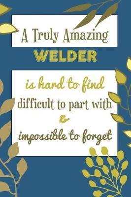 A Truly Amazing Welder Is Hard To Find Difficult To Part With & Impossible To Forget by Bendle Publishing