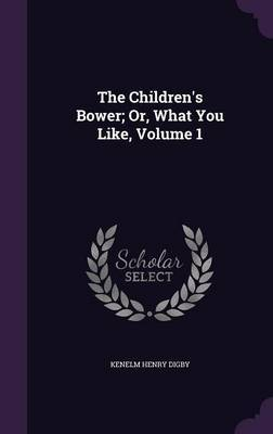 The Children's Bower; Or, What You Like, Volume 1 by Kenelm Henry Digby image