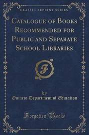 Catalogue of Books Recommended for Public and Separate School Libraries (Classic Reprint) by Ontario Department of Education