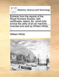 Extracts from the Reports of the Royal Humane Society; With Certificates, Letters, &c. Which Fully Evince the Utility of an Air Machine, ... Invented and Sold by William White, by William White