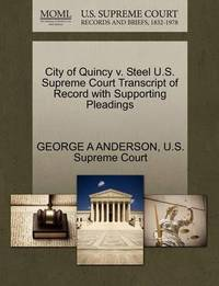 City of Quincy V. Steel U.S. Supreme Court Transcript of Record with Supporting Pleadings by George A Anderson