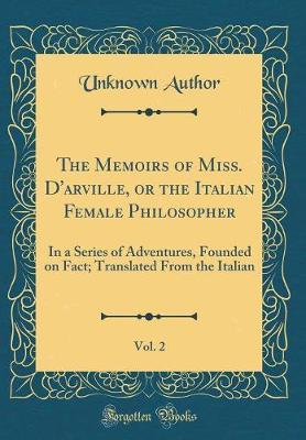 The Memoirs of Miss. D'Arville, or the Italian Female Philosopher, Vol. 2 by Unknown Author image