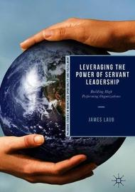 Leveraging the Power of Servant Leadership by James Laub