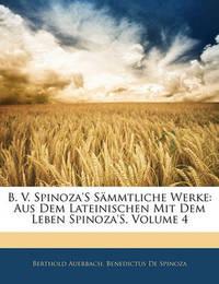 B. V. Spinoza's Smmtliche Werke: Aus Dem Lateinischen Mit Dem Leben Spinoza's, Volume 4 by Benedictus De Spinoza