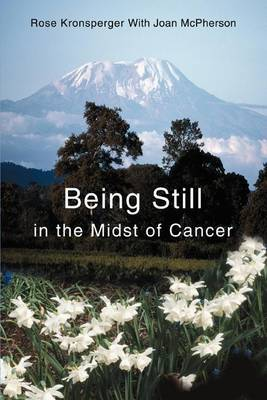Being Still in the Midst of Cancer: A Story of Faith, Friendship and Miracles by Rose Kronsperger