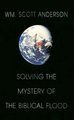 Solving the Mystery of the Biblical Flood by William Scott Anderson