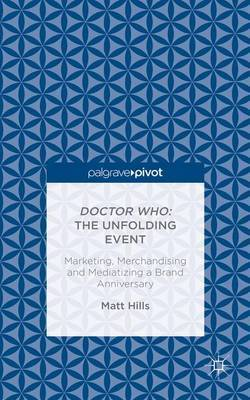Doctor Who: The Unfolding Event - Marketing, Merchandising and Mediatizing a Brand Anniversary by Matt. Hills