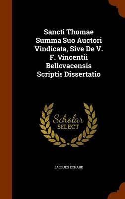 Sancti Thomae Summa Suo Auctori Vindicata, Sive de V. F. Vincentii Bellovacensis Scriptis Dissertatio by Jacques Echard