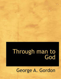 Through Man to God by George A.Gordon