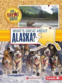 What's Great about Alaska? by Rebecca Felix