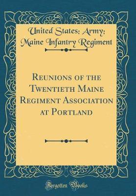 Reunions of the Twentieth Maine Regiment Association at Portland (Classic Reprint) by United States Regiment image