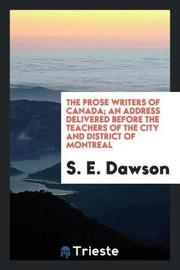 The Prose Writers of Canada; An Address Delivered Before the Teachers of the City and District of Montreal by S E Dawson image