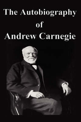 The Autobiography of Andrew Carnegie by Andrew Carnegie, (Sp