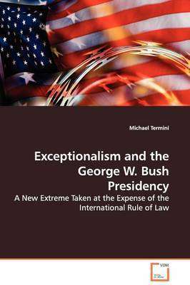 Exceptionalism and the George W. Bush Presidency by Michael Termini